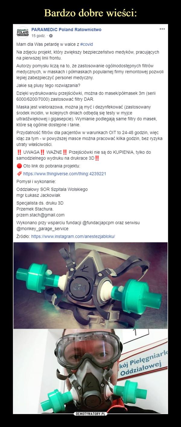 –  PARAMEDiC Poland Ratownictwo15 godz. · Mam dla Was petardę w walce z #covidNa zdjęciu projekt, który zwiększy bezpieczeństwo medyków, pracujących na pierwszej linii frontu.Autorzy pomysłu liczą na to, że zastosowanie ogólnodostępnych filtrów medycznych, w maskach i półmaskach popularnej firmy remontowej pozwoli lepiej zabezpieczyć personel medyczny.Jakie są plusy tego rozwiązania?Dzięki wydrukowaniu przejściówki, można do masek/półmasek 3m (serii 6000/6200/7000) zastosować filtry DAR.Maska jest wielorazowa, można ją myć i dezynfekować (zastosowany środek incidin, w kolejnych dniach odbędą się testy w myjce ultradźwiękowej i gigasepcie). Wymianie podlegają same filtry do masek, które są ogólnie dostępne i tanie.Przydatność filtrów dla pacjentów w warunkach OIT to 24-48 godzin, więc idąc za tym - w powyższej masce można pracować kilka godzin, bez ryzyka utraty właściwości.‼ UWAGA‼ WAŻNE‼ Przejściówki nie są do KUPIENIA, tylko do samodzielnego wydruku na drukrace 3D‼