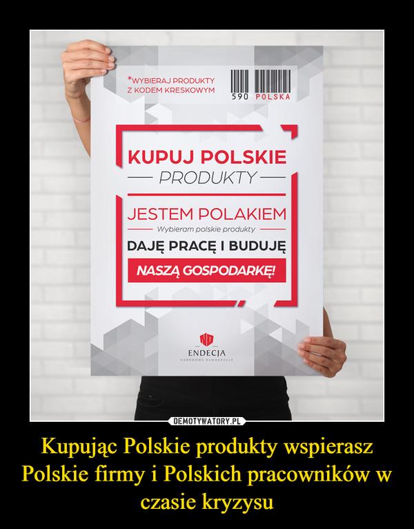 Kupując Polskie produkty wspierasz Polskie firmy i Polskich pracowników w czasie kryzysu –