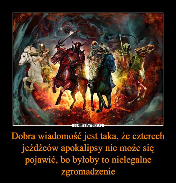 Dobra wiadomość jest taka, że czterech jeźdźców apokalipsy nie może się pojawić, bo byłoby to nielegalne zgromadzenie –