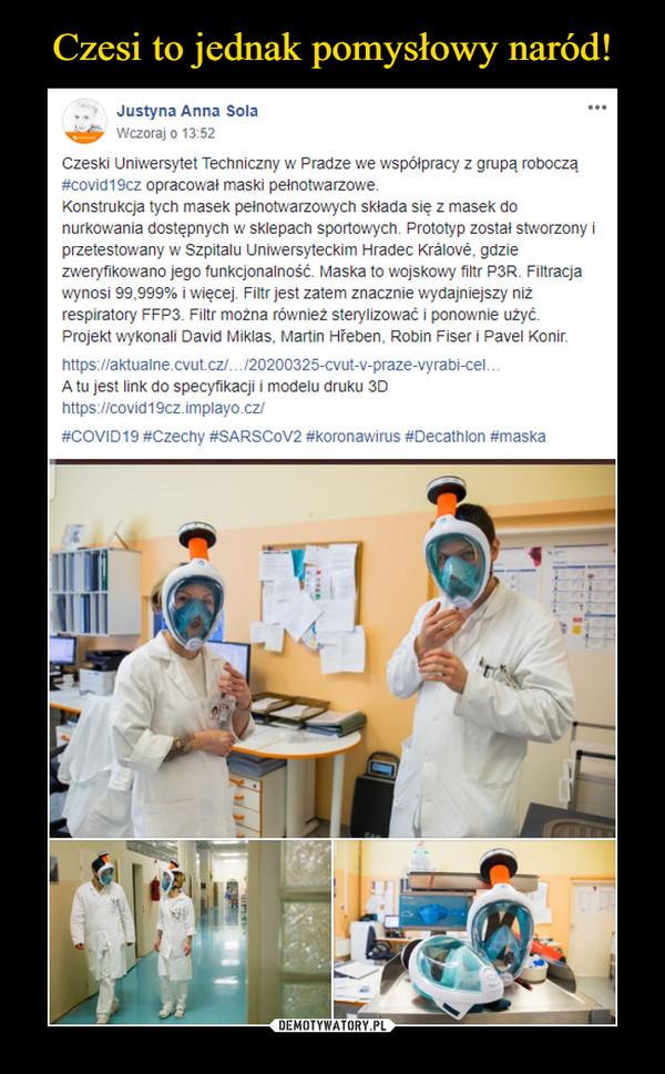 –  Justyna Anna SolaWczoraj o 13:52Czeski Uniwersytet Techniczny w Pradze we współpracy z grupą roboczą #covid19cz opracował maski pełnotwarzowe.Konstrukcja tych masek pełnotwarzowych składa się z masek do nurkowania dostępnych w sklepach sportowych. Prototyp został stworzony i przetestowany w Szpitalu Uniwersyteckim Hradec Králové, gdzie zweryfikowano jego funkcjonalność. Maska to wojskowy filtr P3R. Filtracja wynosi 99,999% i więcej. Filtr jest zatem znacznie wydajniejszy niż respiratory FFP3. Filtr można również sterylizować i ponownie użyć.Projekt wykonali David Miklas, Martin Hřeben, Robin Fiser i Pavel Konir.https://aktualne.cvut.cz/…/20200325-cvut-v-praze-vyrabi-cel…A tu jest link do specyfikacji i modelu druku 3Dhttps://covid19cz.implayo.cz/#COVID19 #Czechy #SARSCoV2 #koronawirus #Decathlon #maska