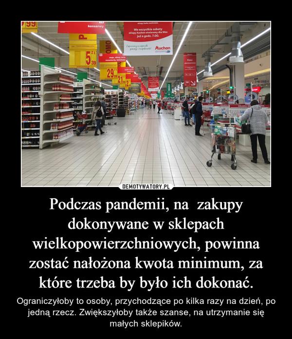 Podczas pandemii, na  zakupy dokonywane w sklepach wielkopowierzchniowych, powinna zostać nałożona kwota minimum, za które trzeba by było ich dokonać. – Ograniczyłoby to osoby, przychodzące po kilka razy na dzień, po jedną rzecz. Zwiększyłoby także szanse, na utrzymanie się małych sklepików.