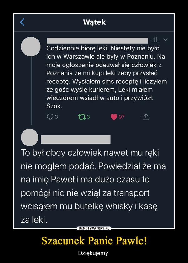 Szacunek Panie Pawle! – Dziękujemy! Codziennie biorę leki. Niestetynie było ich w Warszawie ale byływ Poznaniu. Na moje ogłoszenieodezwał się człowiek z Poznaniaże mi kupi leki żeby przysłaćreceptę. Wysłałem sms receptę iliczyłem że gośc wyślę kurierem,Leki miałem wieczorem wsiadł wauto i przywiózł. Szok.20:46 · 31 mar 20 · Twitter Web App295 Tweety podane dalej 3 041 Polubieniaicz @. 11 godz.To był obcy człowiek nawet mu ręki niemogłem podać. Powiedział że ma naimię Paweł i ma dużo czasu to pomógłnic nie wziął za transport wcisąłem mubutelkę whisky i kasę za leki.1527 26557
