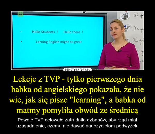 """Lekcje z TVP - tylko pierwszego dnia babka od angielskiego pokazała, że nie wie, jak się pisze """"learning"""", a babka od matmy pomyliła obwód ze średnicą – Pewnie TVP celowało zatrudniła dzbanów, aby rząd miał uzasadnienie, czemu nie dawać nauczycielom podwyżek."""