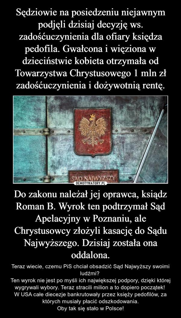 Do zakonu należał jej oprawca, ksiądz Roman B. Wyrok ten podtrzymał Sąd Apelacyjny w Poznaniu, ale Chrystusowcy złożyli kasację do Sądu Najwyższego. Dzisiaj została ona oddalona. – Teraz wiecie, czemu PiS chciał obsadzić Sąd Najwyższy swoimi ludźmi? Ten wyrok nie jest po myśli ich największej podpory, dzięki której wygrywali wybory. Teraz stracili milion a to dopiero początek! W USA całe diecezje bankrutowały przez księży pedofilów, za których musiały płacić odszkodowania.Oby tak się stało w Polsce!