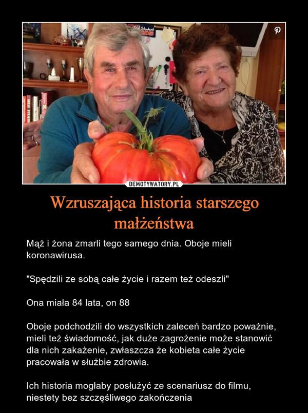 """Wzruszająca historia starszego małżeństwa – Mąż i żona zmarli tego samego dnia. Oboje mieli koronawirusa.""""Spędzili ze sobą całe życie i razem też odeszli""""Ona miała 84 lata, on 88Oboje podchodzili do wszystkich zaleceń bardzo poważnie, mieli też świadomość, jak duże zagrożenie może stanowić dla nich zakażenie, zwłaszcza że kobieta całe życie pracowała w służbie zdrowia.Ich historia mogłaby posłużyć ze scenariusz do filmu, niestety bez szczęśliwego zakończenia"""