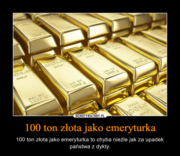 100 ton złota jako emeryturka – 100 ton złota jako emeryturka to chyba nieźle jak za upadek państwa z dykty.