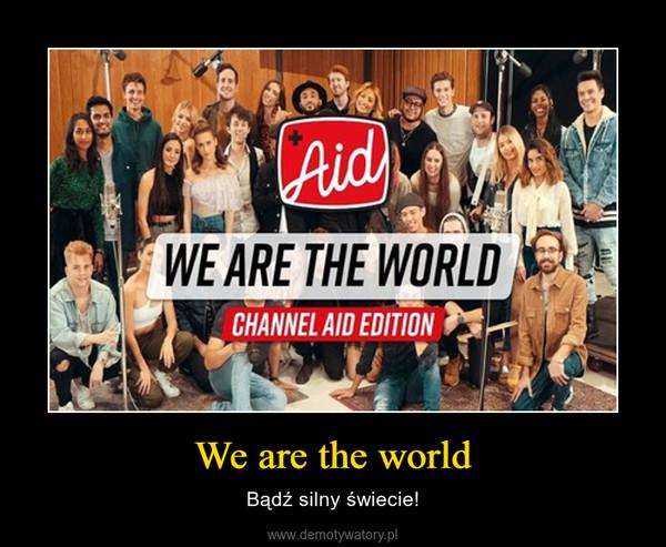 We are the world – Bądź silny świecie!