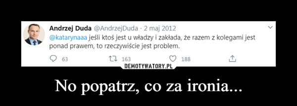 No popatrz, co za ironia... –