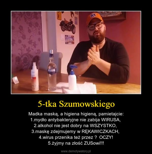 5-tka Szumowskiego – Madka maską, a higiena higieną, pamietajcie:1.mydło antybakteryjne nie zabija WIRUSA, 2.alkohol nie jest dobry na WSZYSTKO, 3.maskę zdejmujemy w RĘKAWICZKACH, 4.wirus przenika też przez