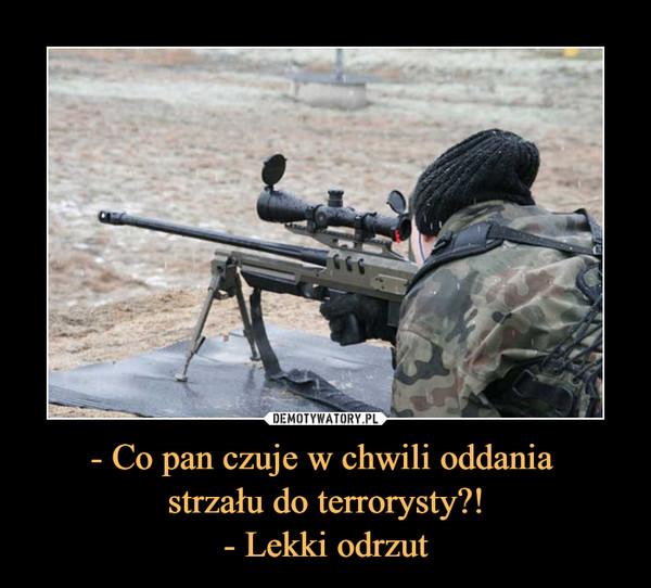 - Co pan czuje w chwili oddania strzału do terrorysty?!- Lekki odrzut –