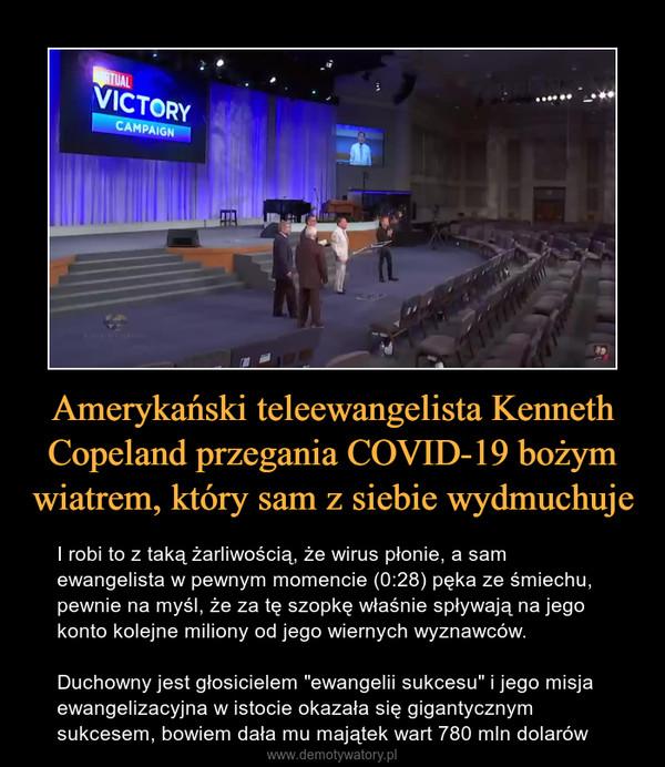 """Amerykański teleewangelista Kenneth Copeland przegania COVID-19 bożym wiatrem, który sam z siebie wydmuchuje – I robi to z taką żarliwością, że wirus płonie, a sam ewangelista w pewnym momencie (0:28) pęka ze śmiechu, pewnie na myśl, że za tę szopkę właśnie spływają na jego konto kolejne miliony od jego wiernych wyznawców.Duchowny jest głosicielem """"ewangelii sukcesu"""" i jego misja ewangelizacyjna w istocie okazała się gigantycznym sukcesem, bowiem dała mu majątek wart 780 mln dolarów"""