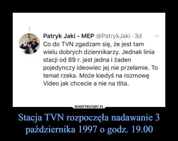 Stacja TVN rozpoczęła nadawanie 3 października 1997 o godz. 19.00 –  Patryk Jaki - MEP (PatrvkJaki • 3d Co do TVN zgadzam się, że jest tam wielu dobrych dziennikarzy. Jednak linia stacji od 89 r. jest jedna i żaden pojedynczy ideowiec jej nie przełamie. To temat rzeka. Może kiedyś na rozmowę Video jak chcecie a nie na tlita
