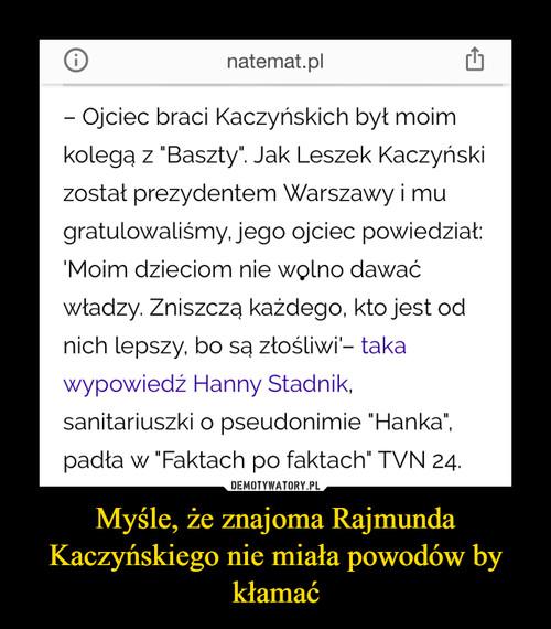 Myśle, że znajoma Rajmunda Kaczyńskiego nie miała powodów by kłamać