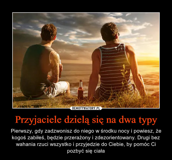 Przyjaciele dzielą się na dwa typy – Pierwszy, gdy zadzwonisz do niego w środku nocy i powiesz, że kogoś zabiłeś, będzie przerażony i zdezorientowany. Drugi bez wahania rzuci wszystko i przyjedzie do Ciebie, by pomóc Ci pozbyć się ciała