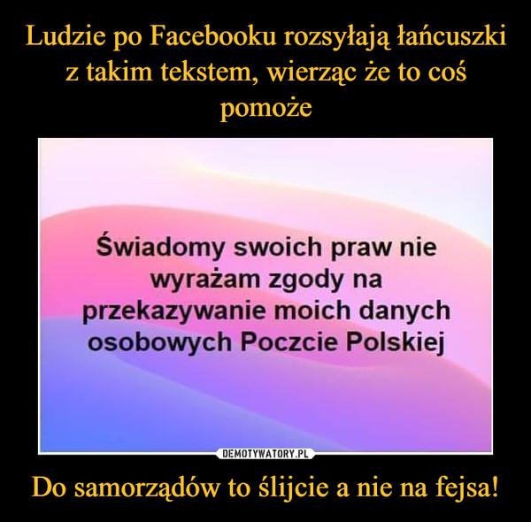 Do samorządów to ślijcie a nie na fejsa! –  Świadomy swoich praw niewyrażam zgody naprzekazywanie moich danychosobowych Poczcie Polskiej