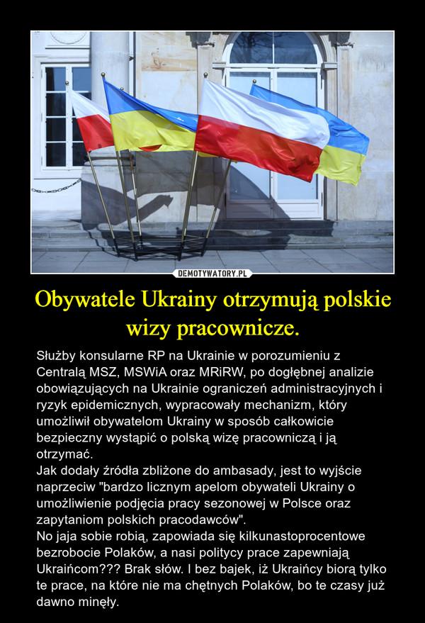 """Obywatele Ukrainy otrzymują polskie wizy pracownicze. – Służby konsularne RP na Ukrainie w porozumieniu z Centralą MSZ, MSWiA oraz MRiRW, po dogłębnej analizie obowiązujących na Ukrainie ograniczeń administracyjnych i ryzyk epidemicznych, wypracowały mechanizm, który umożliwił obywatelom Ukrainy w sposób całkowicie bezpieczny wystąpić o polską wizę pracowniczą i ją otrzymać.Jak dodały źródła zbliżone do ambasady, jest to wyjście naprzeciw """"bardzo licznym apelom obywateli Ukrainy o umożliwienie podjęcia pracy sezonowej w Polsce oraz zapytaniom polskich pracodawców"""".No jaja sobie robią, zapowiada się kilkunastoprocentowe bezrobocie Polaków, a nasi politycy prace zapewniają Ukraińcom??? Brak słów. I bez bajek, iż Ukraińcy biorą tylko te prace, na które nie ma chętnych Polaków, bo te czasy już dawno minęły."""