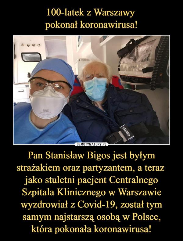 Pan Stanisław Bigos jest byłym strażakiem oraz partyzantem, a teraz jako stuletni pacjent Centralnego Szpitala Klinicznego w Warszawie wyzdrowiał z Covid-19, został tym samym najstarszą osobą w Polsce,która pokonała koronawirusa! –