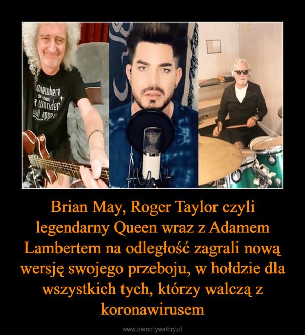 Brian May, Roger Taylor czyli legendarny Queen wraz z Adamem Lambertem na odległość zagrali nową wersję swojego przeboju, w hołdzie dla wszystkich tych, którzy walczą z koronawirusem –