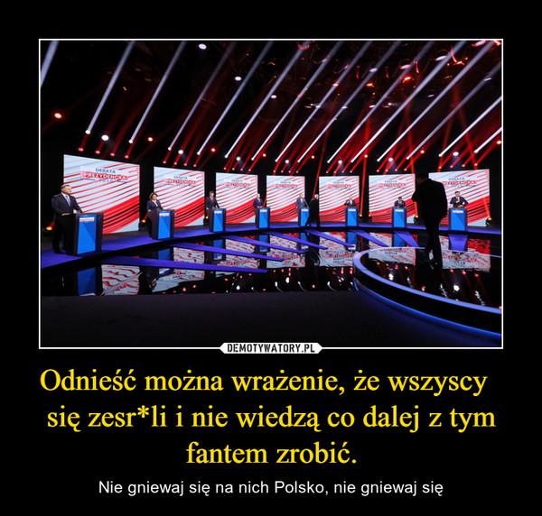 Odnieść można wrażenie, że wszyscy   się zesr*li i nie wiedzą co dalej z tym fantem zrobić. – Nie gniewaj się na nich Polsko, nie gniewaj się