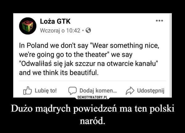 Dużo mądrych powiedzeń ma ten polski naród. –