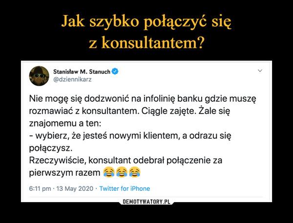 –  Stanisław M. Stanuch@dziennikarzNie mogę się dodzwonić na infolinię banku gdzie muszęrozmawiać z konsultantem. Ciągle zajęte. Żale sięznajomemu a ten:- wybierz, że jesteś nowymi klientem, a odrazu siępołączysz.Rzeczywiście, konsultant odebrał połączenie zapierwszym razem e6:11 pm · 13 May 2020 · Twitter for iPhone