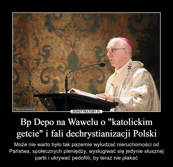 """Bp Depo na Wawelu o """"katolickim getcie"""" i fali dechrystianizacji Polski – Może nie warto było tak pazernie wyłudzać nieruchomości od Państwa, społecznych pieniędzy, wysługiwać się jedynie słusznej partii i ukrywać pedofilii, by teraz nie płakać"""