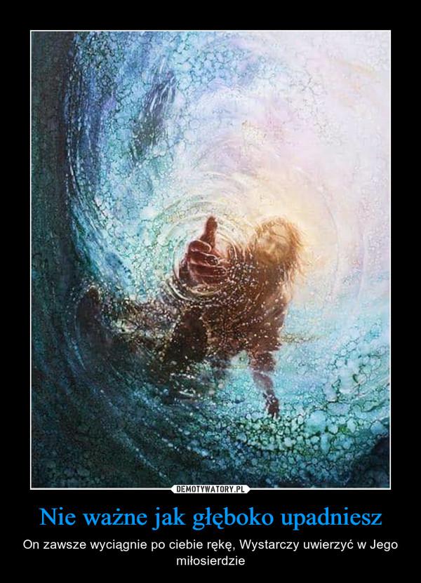Nie ważne jak głęboko upadniesz – On zawsze wyciągnie po ciebie rękę, Wystarczy uwierzyć w Jego miłosierdzie