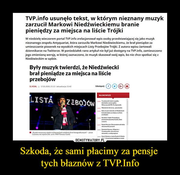 Szkoda, że sami płacimy za pensje tych błaznów z TVP.Info –  TVP.info usunęło tekst, w którym nieznany muzyk zarzucił Markowi Niedźwieckiemu branie pieniędzy za miejsca na liście Trójki W niedzielę wieczorem portal TVP.info zrelacjonował wpis osoby przedstawiającej się jako muzyk nieznanego zespołu Antyquariat, która zarzuciła Markowi Niedźwieckiemu, że brał pieniądze za umieszczanie piosenek na wysokich miejscach Listy Przebojów Trójki. Z autora wpisu żartowali dziennikarze na Twitterze. W poniedziałek rano artykuł nie był już dostępny na TVP.info, zamieszczono jego zmienioną wersję, w której zaznaczono, że muzyk skasował swój wpis, bo nie chce spotkać się z Niedźwieckim w sądzie. Były muzyk twierdzi, że Niedźwiecki brał pieniądze za miejsca na liście przebojów