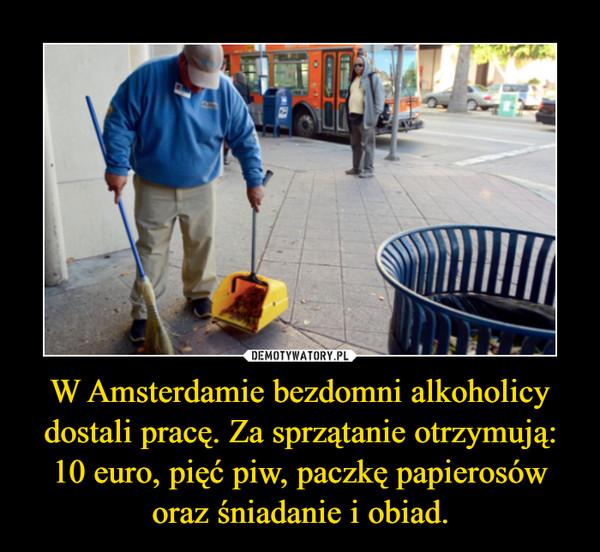 W Amsterdamie bezdomni alkoholicy dostali pracę. Za sprzątanie otrzymują: 10 euro, pięć piw, paczkę papierosów oraz śniadanie i obiad. –