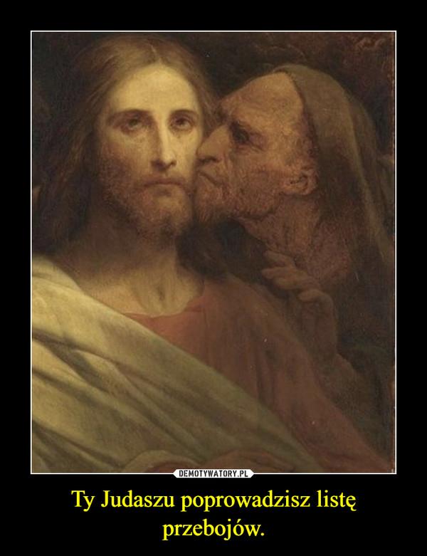 Ty Judaszu poprowadzisz listę przebojów. –