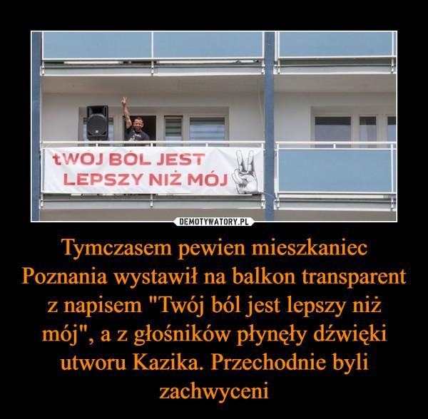 """Tymczasem pewien mieszkaniec Poznania wystawił na balkon transparent z napisem """"Twój ból jest lepszy niż mój"""", a z głośników płynęły dźwięki utworu Kazika. Przechodnie byli zachwyceni –"""