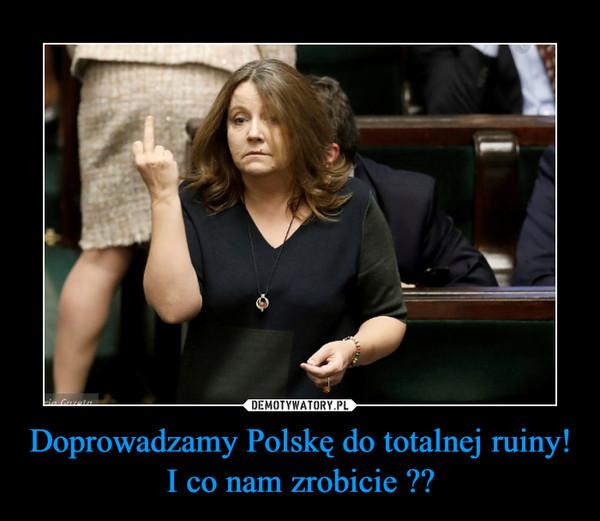 Doprowadzamy Polskę do totalnej ruiny! I co nam zrobicie ?? –