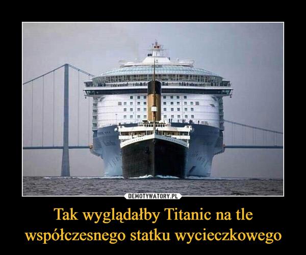 Tak wyglądałby Titanic na tle współczesnego statku wycieczkowego –