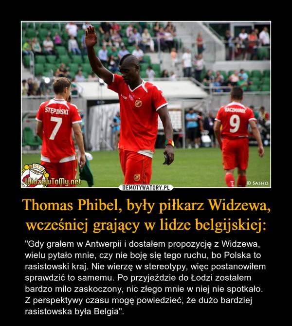 """Thomas Phibel, były piłkarz Widzewa, wcześniej grający w lidze belgijskiej: – """"Gdy grałem w Antwerpii i dostałem propozycję z Widzewa, wielu pytało mnie, czy nie boję się tego ruchu, bo Polska to rasistowski kraj. Nie wierzę w stereotypy, więc postanowiłem sprawdzić to samemu. Po przyjeździe do Łodzi zostałem bardzo milo zaskoczony, nic złego mnie w niej nie spotkało. Z perspektywy czasu mogę powiedzieć, że dużo bardziej rasistowska była Belgia""""."""