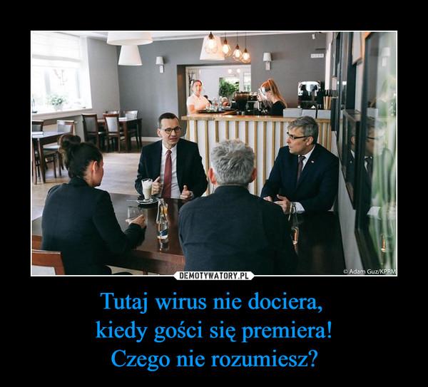 Tutaj wirus nie dociera, kiedy gości się premiera!Czego nie rozumiesz? –