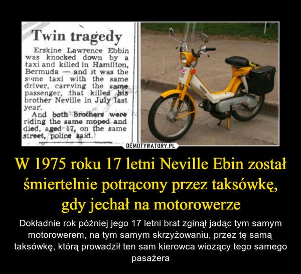 W 1975 roku 17 letni Neville Ebin został śmiertelnie potrącony przez taksówkę, gdy jechał na motorowerze – Dokładnie rok później jego 17 letni brat zginął jadąc tym samym motorowerem, na tym samym skrzyżowaniu, przez tę samą taksówkę, którą prowadził ten sam kierowca wiozący tego samego pasażera Twin tragedyErskine Lawrence Ebbinwas knocked down by ataxi and killed in Hamilton,Bermuda - and it was thesime taxi with the samedriver, carrving the samepassenger, that killed hisbrother Neville in July lastyear.And both brothers wereriding the same moped anddied, aged 17, on the samestreet, police taid.