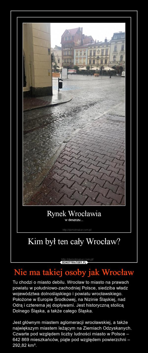 Nie ma takiej osoby jak Wrocław – Tu chodzi o miasto debilu. Wrocław to miasto na prawach powiatu w południowo-zachodniej Polsce, siedziba władz województwa dolnośląskiego i powiatu wrocławskiego. Położone w Europie Środkowej, na Nizinie Śląskiej, nad Odrą i czterema jej dopływami. Jest historyczną stolicą Dolnego Śląska, a także całego Śląska.Jest głównym miastem aglomeracji wrocławskiej, a także największym miastem leżącym na Ziemiach Odzyskanych. Czwarte pod względem liczby ludności miasto w Polsce – 642 869 mieszkańców, piąte pod względem powierzchni – 292,82 km².