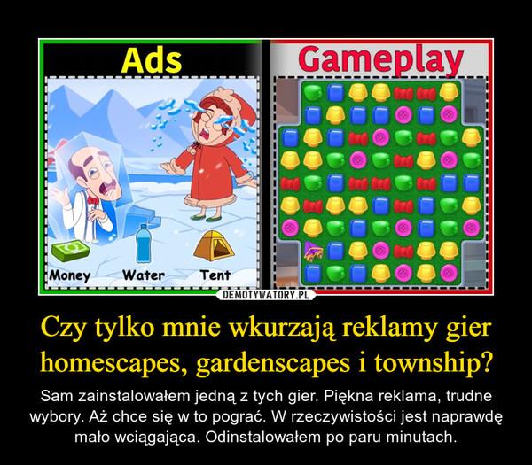 Czy tylko mnie wkurzają reklamy gier homescapes, gardenscapes i township? – Sam zainstalowałem jedną z tych gier. Piękna reklama, trudne wybory. Aż chce się w to pograć. W rzeczywistości jest naprawdę mało wciągająca. Odinstalowałem po paru minutach.