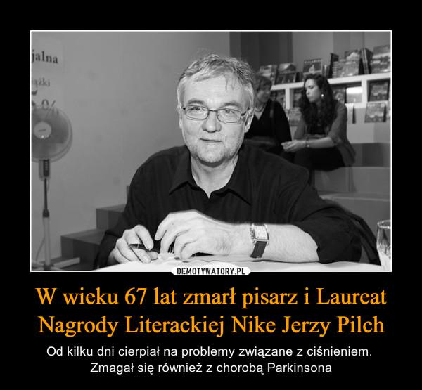 W wieku 67 lat zmarł pisarz i Laureat Nagrody Literackiej Nike Jerzy Pilch