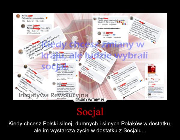 Socjal – Kiedy chcesz Polski silnej, dumnych i silnych Polaków w dostatku, ale im wystarcza życie w dostatku z Socjalu...