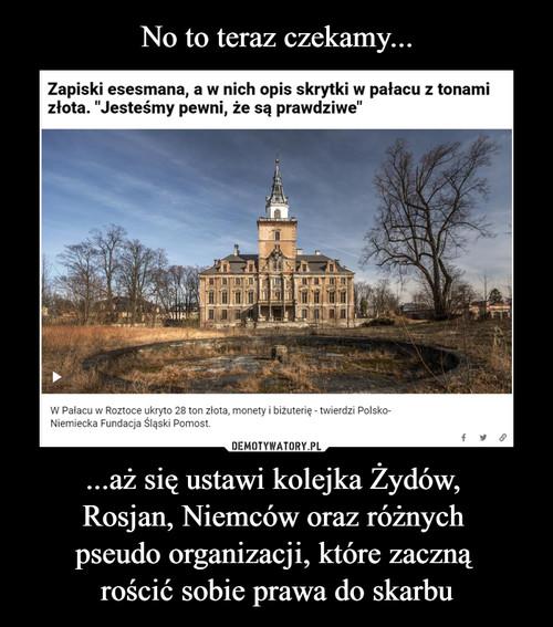 No to teraz czekamy... ...aż się ustawi kolejka Żydów,  Rosjan, Niemców oraz różnych  pseudo organizacji, które zaczną  rościć sobie prawa do skarbu
