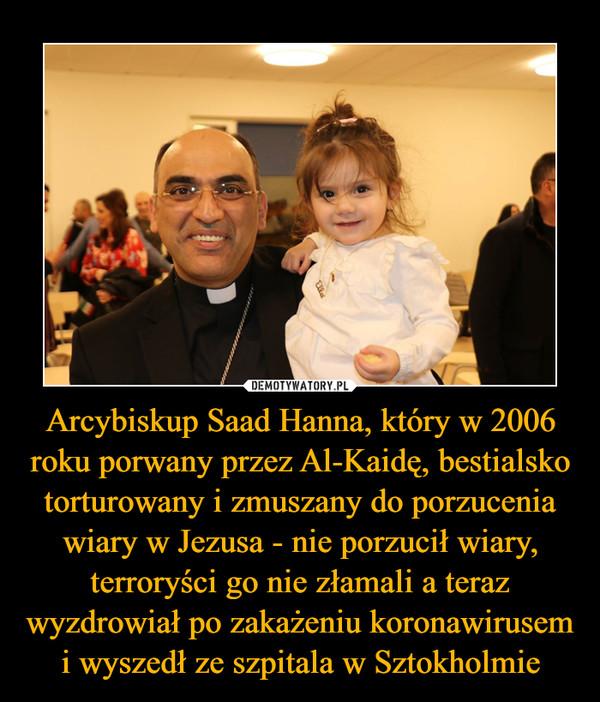 Arcybiskup Saad Hanna, który w 2006 roku porwany przez Al-Kaidę, bestialsko torturowany i zmuszany do porzucenia wiary w Jezusa - nie porzucił wiary, terroryści go nie złamali a teraz wyzdrowiał po zakażeniu koronawirusem i wyszedł ze szpitala w Sztokholmie –