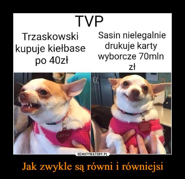 Jak zwykle są równi i równiejsi –  TVPTrzaskowskikupuje kiełbasepo 40złSasin nielegalniedrukuje kartywyborcze 70mlnzłLILY LU