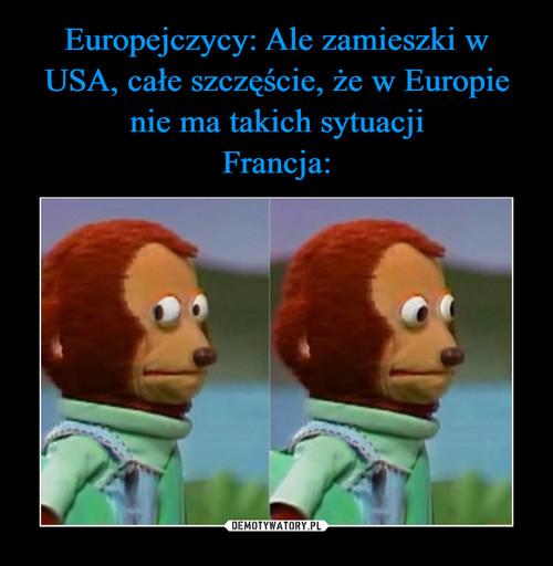 Europejczycy: Ale zamieszki w USA, całe szczęście, że w Europie nie ma takich sytuacji Francja:
