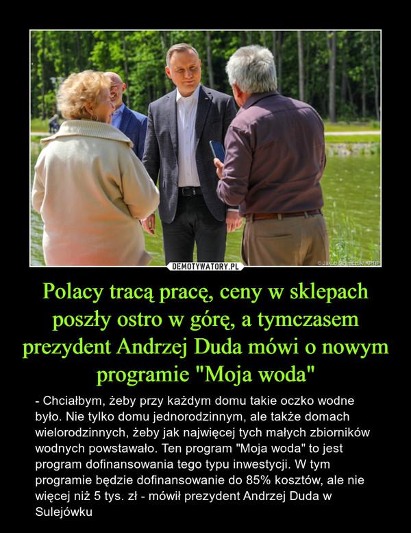"""Polacy tracą pracę, ceny w sklepach poszły ostro w górę, a tymczasem prezydent Andrzej Duda mówi o nowym programie """"Moja woda"""" – - Chciałbym, żeby przy każdym domu takie oczko wodne było. Nie tylko domu jednorodzinnym, ale także domach wielorodzinnych, żeby jak najwięcej tych małych zbiorników wodnych powstawało. Ten program """"Moja woda"""" to jest program dofinansowania tego typu inwestycji. W tym programie będzie dofinansowanie do 85% kosztów, ale nie więcej niż 5 tys. zł - mówił prezydent Andrzej Duda w Sulejówku"""