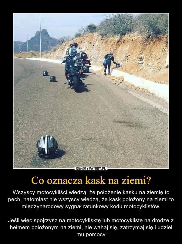 Co oznacza kask na ziemi? – Wszyscy motocykliści wiedzą, że położenie kasku na ziemię to pech, natomiast nie wszyscy wiedzą, że kask położony na ziemi to międzynarodowy sygnał ratunkowy kodu motocyklistów.Jeśli więc spojrzysz na motocyklisktę lub motocyklistę na drodze z hełmem położonym na ziemi, nie wahaj się, zatrzymaj się i udziel mu pomocy