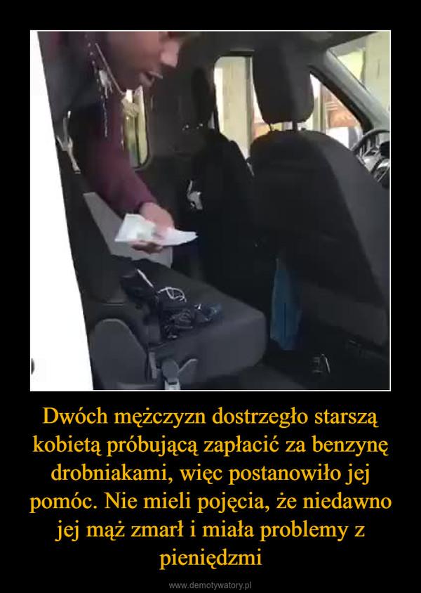 Dwóch mężczyzn dostrzegło starszą kobietą próbującą zapłacić za benzynę drobniakami, więc postanowiło jej pomóc. Nie mieli pojęcia, że niedawno jej mąż zmarł i miała problemy z pieniędzmi –