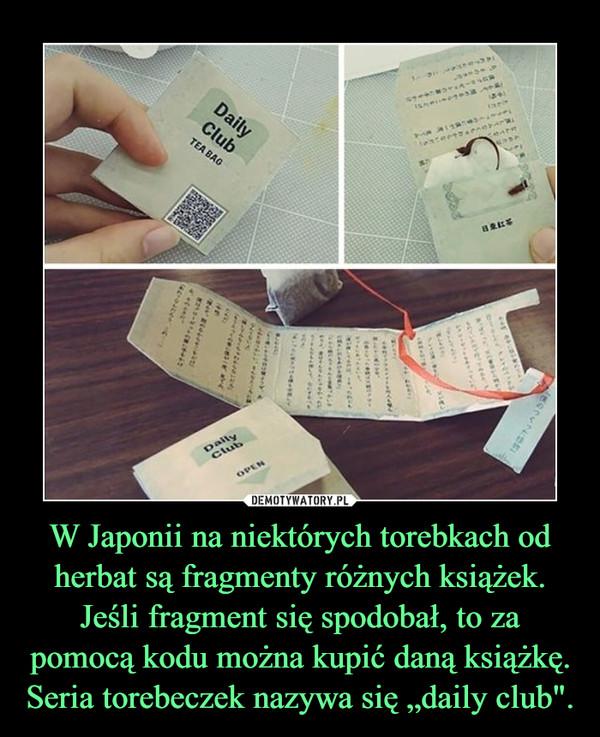 """W Japonii na niektórych torebkach od herbat są fragmenty różnych książek. Jeśli fragment się spodobał, to za pomocą kodu można kupić daną książkę. Seria torebeczek nazywa się """"daily club"""". –"""