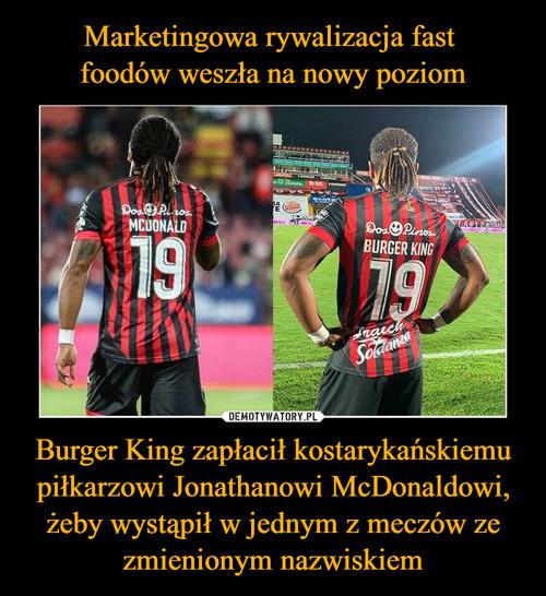 Marketingowa rywalizacja fast  foodów weszła na nowy poziom Burger King zapłacił kostarykańskiemu piłkarzowi Jonathanowi McDonaldowi, żeby wystąpił w jednym z meczów ze zmienionym nazwiskiem