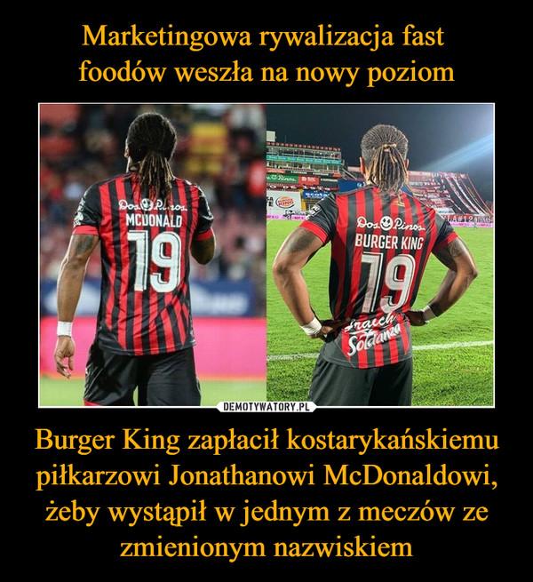 Burger King zapłacił kostarykańskiemu piłkarzowi Jonathanowi McDonaldowi, żeby wystąpił w jednym z meczów ze zmienionym nazwiskiem –